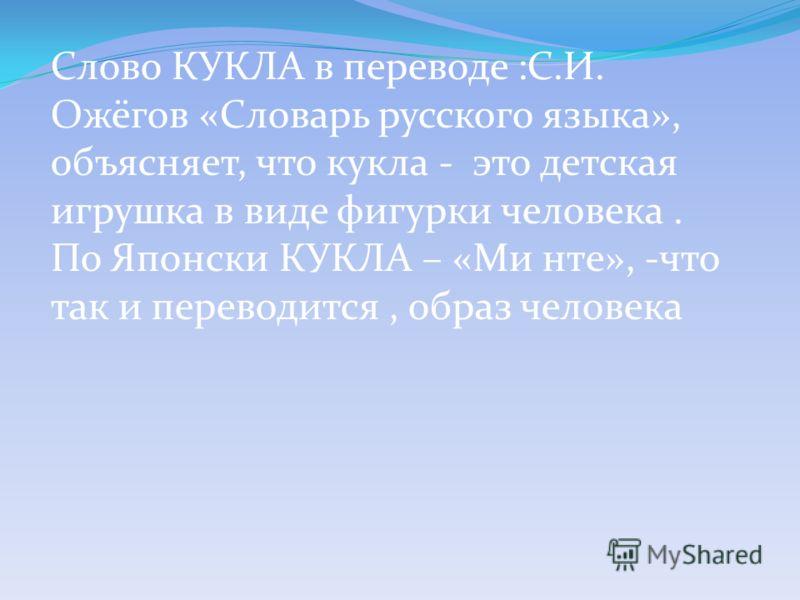 Слово КУКЛА в переводе :С.И. Ожёгов «Словарь русского языка», объясняет, что кукла - это детская игрушка в виде фигурки человека. По Японски КУКЛА – «Ми нте», -что так и переводится, образ человека