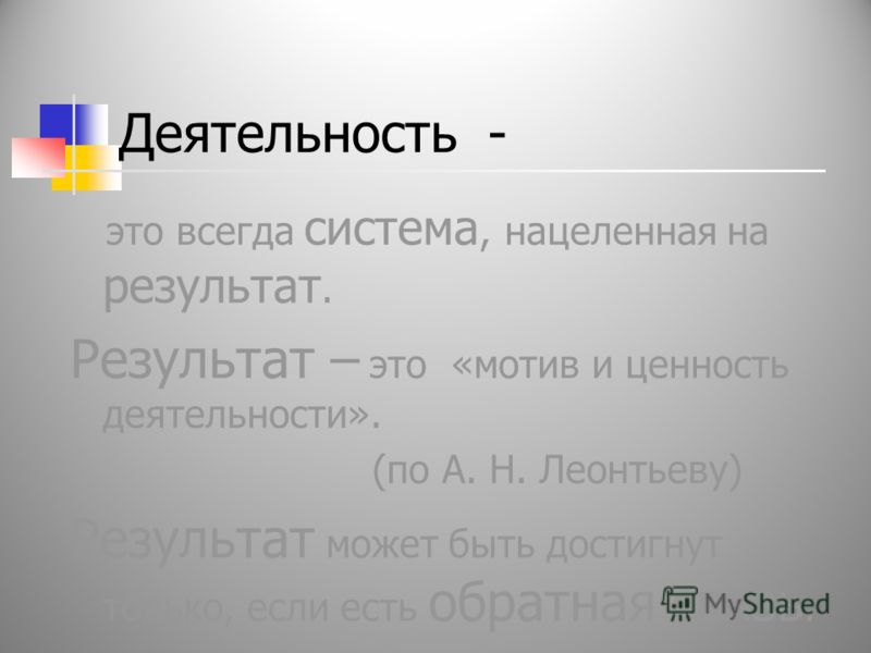 Деятельность - это всегда система, нацеленная на результат. Результат – это «мотив и ценность деятельности». (по А. Н. Леонтьеву) Результат может быть достигнут только, если есть обратная связь.