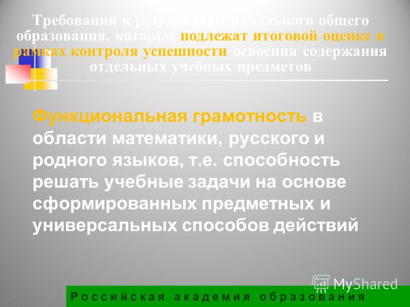 Требования к результатам начального общего образования, которые подлежат итоговой оценке в рамках контроля успешности освоения содержания отдельных учебных предметов Функциональная грамотность в области математики, русского и родного языков, т.е. спо
