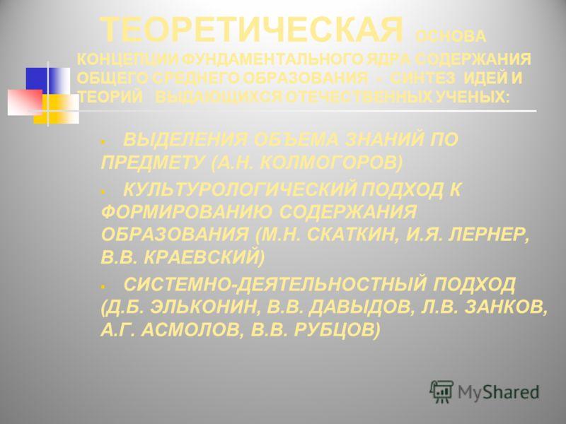 ТЕОРЕТИЧЕСКАЯ ОСНОВА КОНЦЕПЦИИ ФУНДАМЕНТАЛЬНОГО ЯДРА СОДЕРЖАНИЯ ОБЩЕГО СРЕДНЕГО ОБРАЗОВАНИЯ - СИНТЕЗ ИДЕЙ И ТЕОРИЙ ВЫДАЮЩИХСЯ ОТЕЧЕСТВЕННЫХ УЧЕНЫХ: ВЫДЕЛЕНИЯ ОБЪЕМА ЗНАНИЙ ПО ПРЕДМЕТУ (А.Н. КОЛМОГОРОВ) КУЛЬТУРОЛОГИЧЕСКИЙ ПОДХОД К ФОРМИРОВАНИЮ СОДЕРЖА