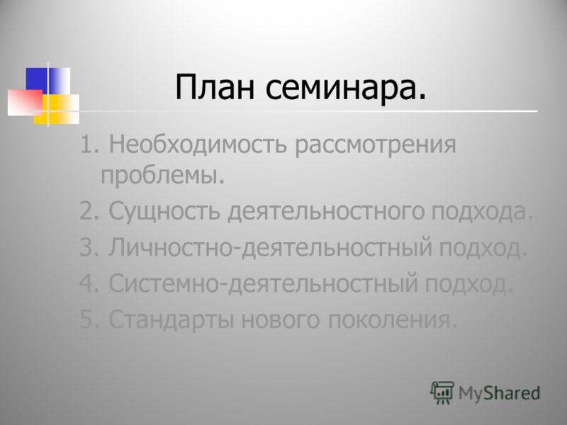 План семинара. 1. Необходимость рассмотрения проблемы. 2. Сущность деятельностного подхода. 3. Личностно-деятельностный подход. 4. Системно-деятельностный подход. 5. Стандарты нового поколения.
