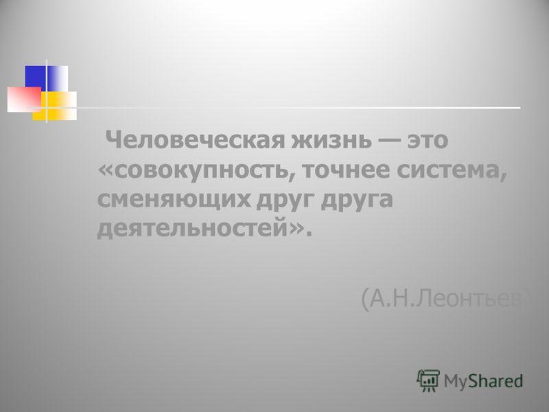 Человеческая жизнь это «совокупность, точнее система, сменяющих друг друга деятельностей». (А.Н.Леонтьев)