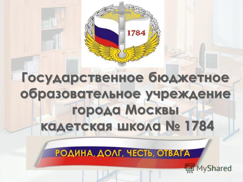 РОДИНА, ДОЛГ, ЧЕСТЬ, ОТВАГА Государственное бюджетное образовательное учреждение города Москвы кадетская школа 1784 кадетская школа 1784