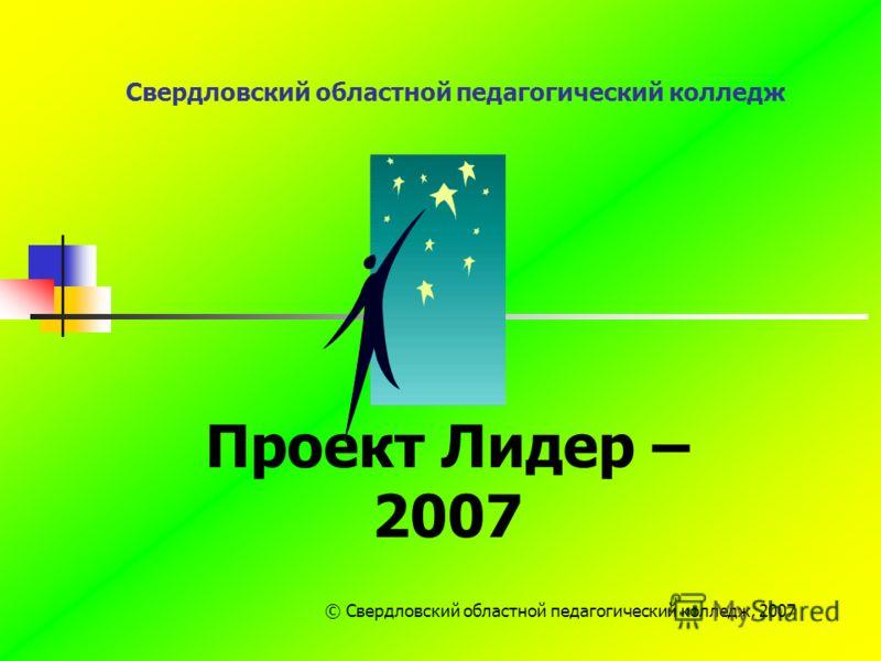 Свердловский областной педагогический колледж Проект Лидер – 2007 © Свердловский областной педагогический колледж, 2007