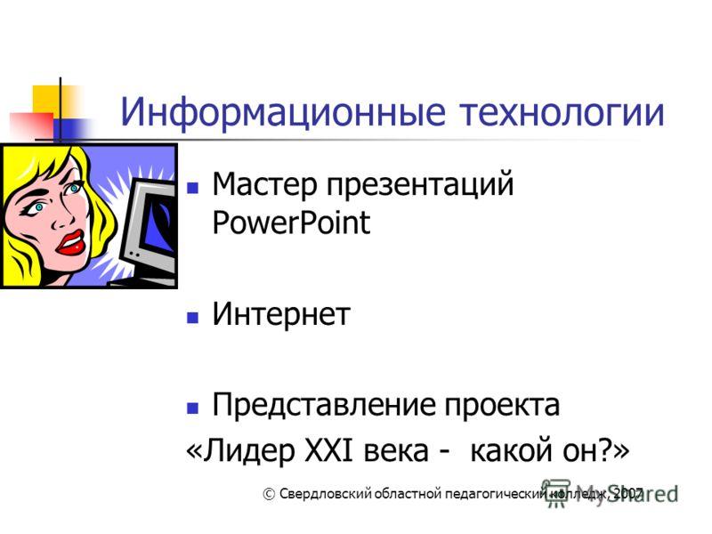 Информационные технологии Мастер презентаций PowerPoint Интернет Представление проекта «Лидер XXI века - какой он?» © Свердловский областной педагогический колледж, 2007