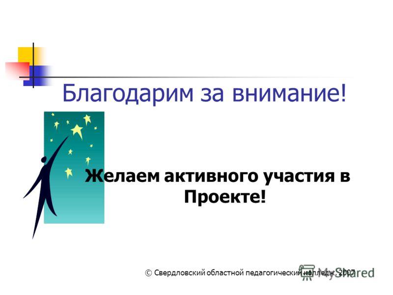 Благодарим за внимание! Желаем активного участия в Проекте! © Свердловский областной педагогический колледж, 2007