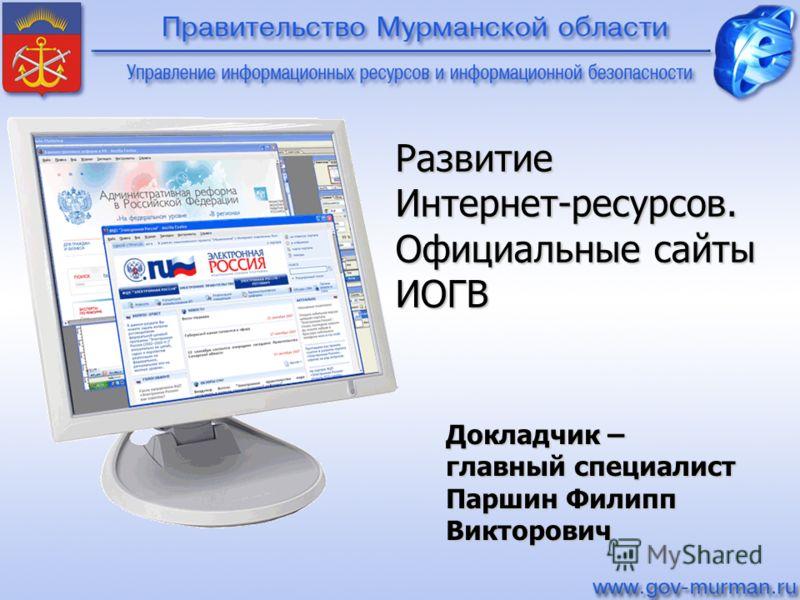 Развитие Интернет-ресурсов. Официальные сайты ИОГВ Докладчик – главный специалист Паршин Филипп Викторович