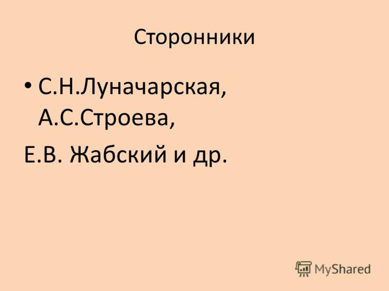 Сторонники С.Н.Луначарская, А.С.Строева, Е.В. Жабский и др.