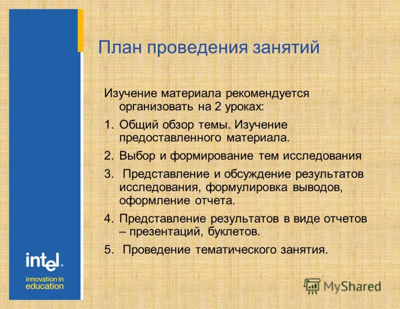 План проведения занятий Изучение материала рекомендуется организовать на 2 уроках: 1.Общий обзор темы. Изучение предоставленного материала. 2.Выбор и формирование тем исследования 3. Представление и обсуждение результатов исследования, формулировка в