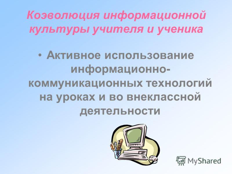 Коэволюция информационной культуры учителя и ученика Активное использование информационно- коммуникационных технологий на уроках и во внеклассной деятельности