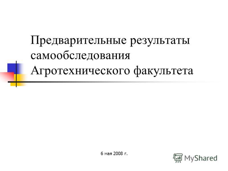 Предварительные результаты самообследования Агротехнического факультета 6 мая 2008 г.