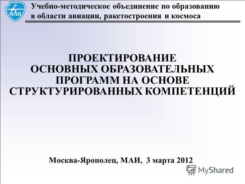 1 Учебно-методическое объединение по образованию в области авиации, ракетостроения и космоса ПРОЕКТИРОВАНИЕ ОСНОВНЫХ ОБРАЗОВАТЕЛЬНЫХ ПРОГРАММ НА ОСНОВЕ СТРУКТУРИРОВАННЫХ КОМПЕТЕНЦИЙ Москва-Ярополец, МАИ, 3 марта 2012