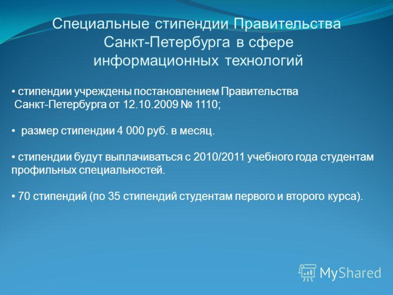 Специальные стипендии Правительства Санкт-Петербурга в сфере информационных технологий стипендии учреждены постановлением Правительства Санкт-Петербурга от 12.10.2009 1110; размер стипендии 4 000 руб. в месяц. стипендии будут выплачиваться с 2010/201