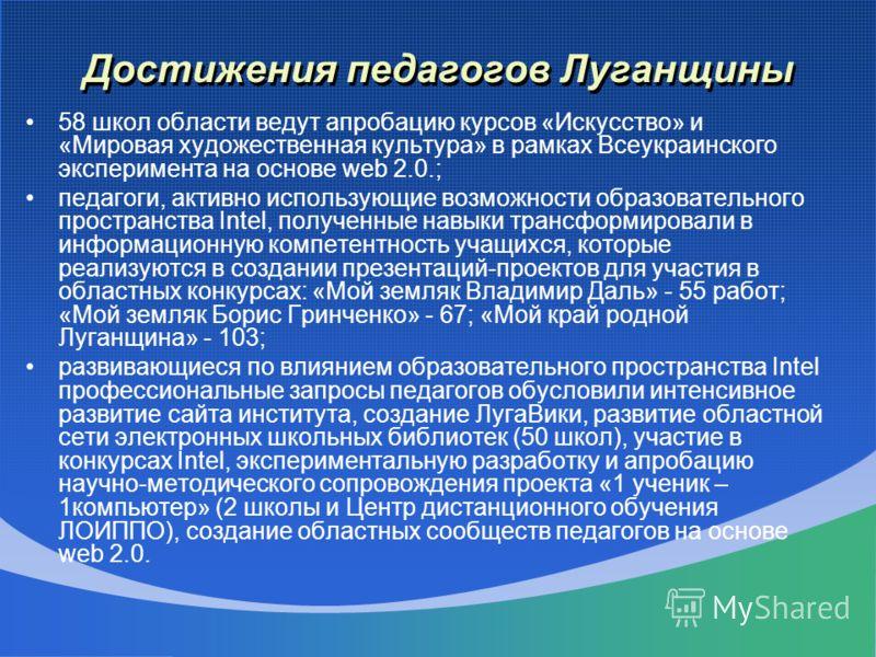Достижения педагогов Луганщины 58 школ области ведут апробацию курсов «Искусство» и «Мировая художественная культура» в рамках Всеукраинского эксперимента на основе web 2.0.; педагоги, активно использующие возможности образовательного пространства In