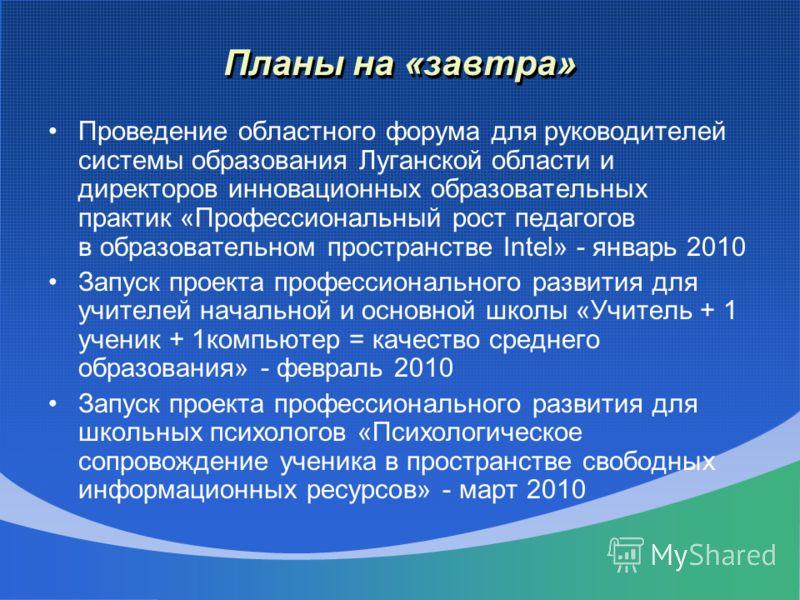 Планы на «завтра» Проведение областного форума для руководителей системы образования Луганской области и директоров инновационных образовательных практик «Профессиональный рост педагогов в образовательном пространстве Intel» - январь 2010 Запуск прое