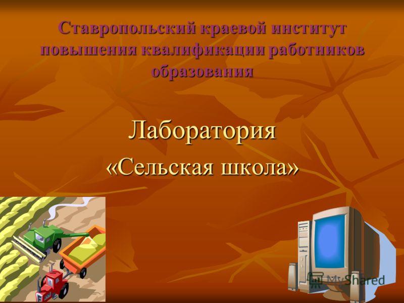 Ставропольский краевой институт повышения квалификации работников образования Лаборатория «Сельская школа»