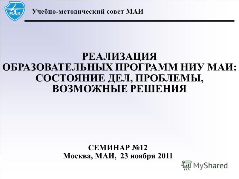 1 Учебно-методический совет МАИ РЕАЛИЗАЦИЯ ОБРАЗОВАТЕЛЬНЫХ ПРОГРАММ НИУ МАИ: СОСТОЯНИЕ ДЕЛ, ПРОБЛЕМЫ, ВОЗМОЖНЫЕ РЕШЕНИЯ СЕМИНАР 12 Москва, МАИ, 23 ноября 2011