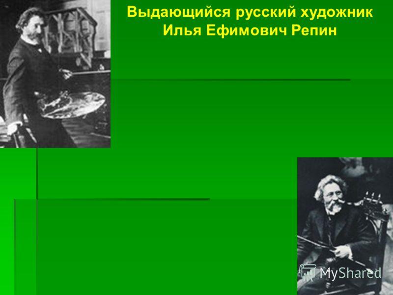 Выдающийся русский художник Илья Ефимович Репин