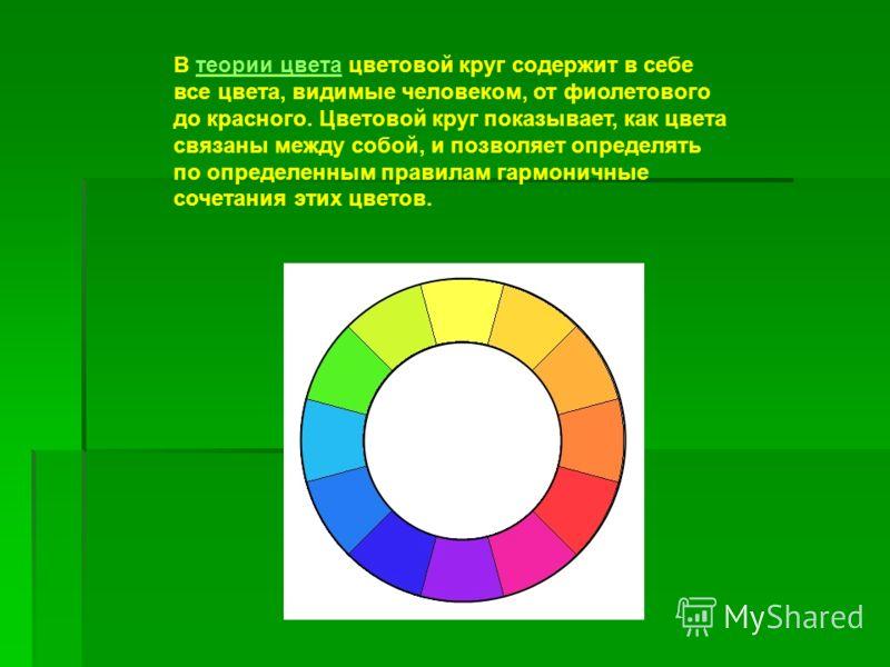 В теории цвета цветовой круг содержит в себе все цвета, видимые человеком, от фиолетового до красного. Цветовой круг показывает, как цвета связаны между собой, и позволяет определять по определенным правилам гармоничные сочетания этих цветов.теории ц