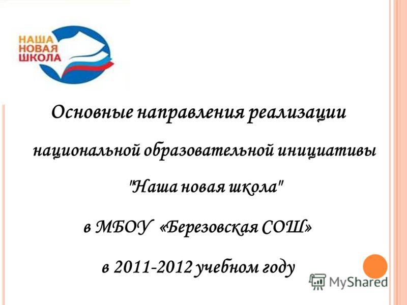 Основные направления реализации национальной образовательной инициативы Наша новая школа в МБОУ «Березовская СОШ» в 2011-2012 учебном году