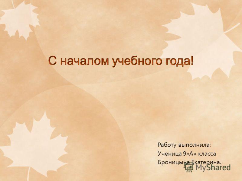 Работу выполнила: Ученица 9«А» класса Броницына Екатерина.