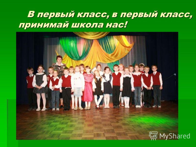 В первый класс, в первый класс, принимай школа нас! В первый класс, в первый класс, принимай школа нас!