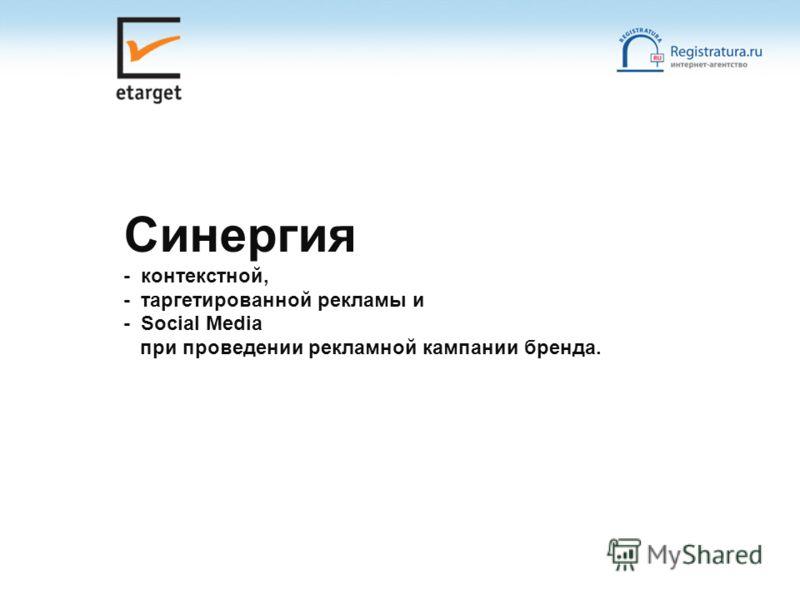 Синергия - контекстной, - таргетированной рекламы и - Social Media при проведении рекламной кампании бренда.