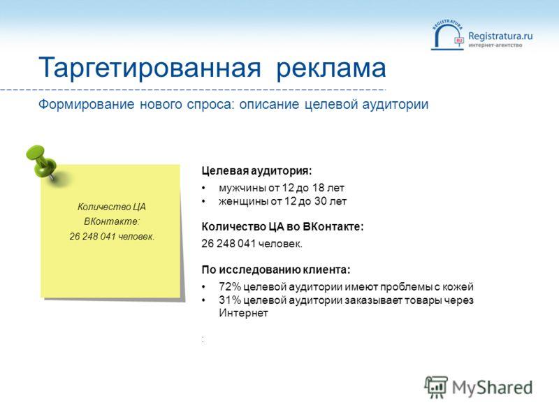 Количество ЦА ВКонтакте: 26 248 041 человек. Целевая аудитория: мужчины от 12 до 18 лет женщины от 12 до 30 лет Количество ЦА во ВКонтакте: 26 248 041 человек. По исследованию клиента: 72% целевой аудитории имеют проблемы с кожей 31% целевой аудитори
