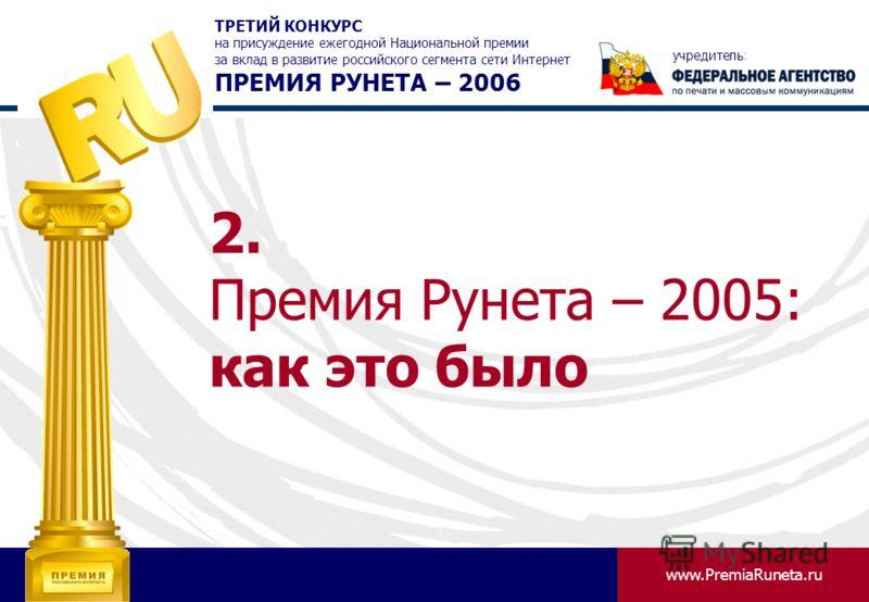 www.PremiaRuneta.ru ТРЕТИЙ КОНКУРС на присуждение ежегодной Национальной премии за вклад в развитие российского сегмента сети Интернет ПРЕМИЯ РУНЕТА – 2006 учредитель: 2. Премия Рунета – 2005: как это было