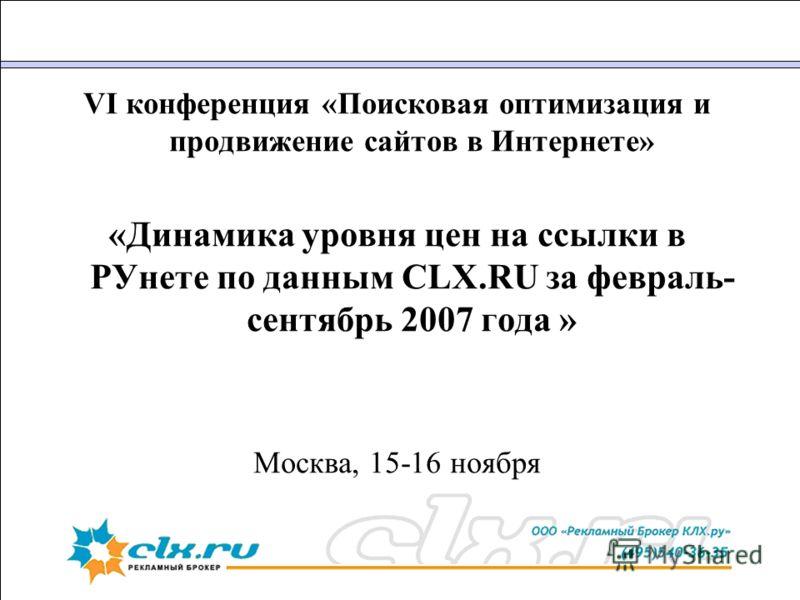 VI конференция «Поисковая оптимизация и продвижение сайтов в Интернете» «Динамика уровня цен на ссылки в РУнете по данным CLX.RU за февраль- сентябрь 2007 года » Москва, 15-16 ноября