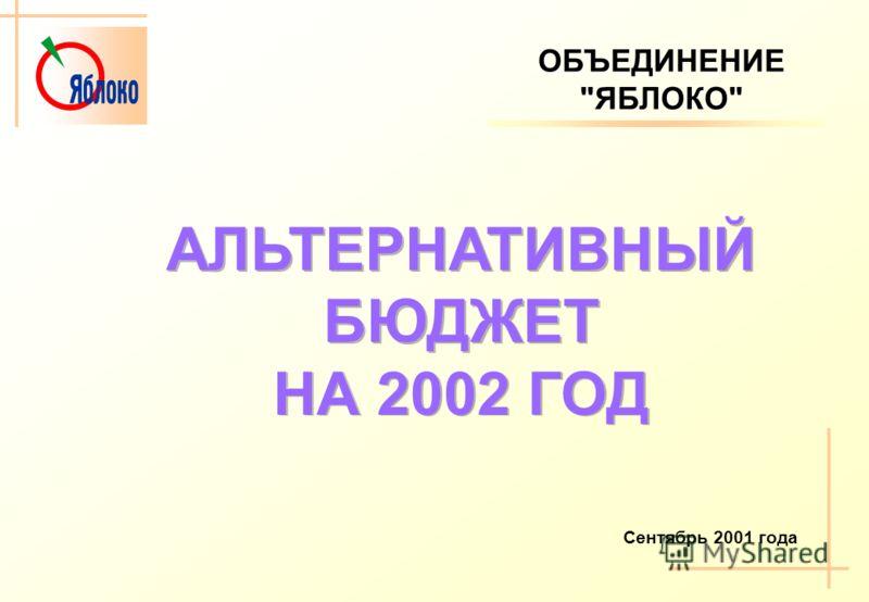ОБЪЕДИНЕНИЕЯБЛОКО АЛЬТЕРНАТИВНЫЙ БЮДЖЕТ НА 2002 ГОД Сентябрь 2001 года