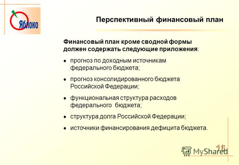 Перспективный финансовый план Финансовый план кроме сводной формы должен содержать следующие приложения: прогноз по доходным источникам федерального бюджета; прогноз консолидированного бюджета Российской Федерации; функциональная структура расходов ф