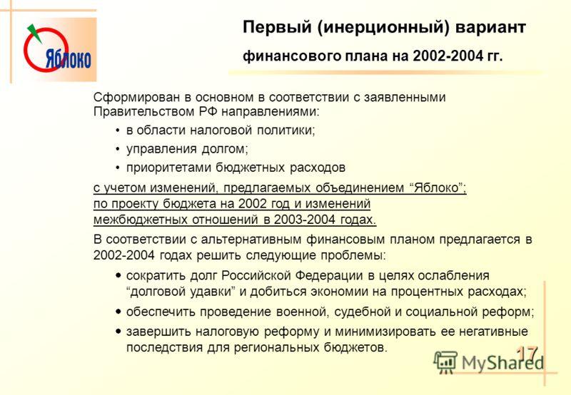 Первый (инерционный) вариант финансового плана на 2002-2004 гг. Сформирован в основном в соответствии с заявленными Правительством РФ направлениями: в области налоговой политики; управления долгом; приоритетами бюджетных расходов с учетом изменений,