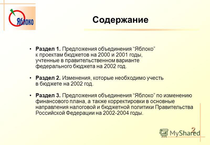 Содержание Раздел 1. Предложения объединения Яблоко к проектам бюджетов на 2000 и 2001 годы, учтенные в правительственном варианте федерального бюджета на 2002 год. Раздел 2. Изменения, которые необходимо учесть в бюджете на 2002 год. Раздел 3. Предл