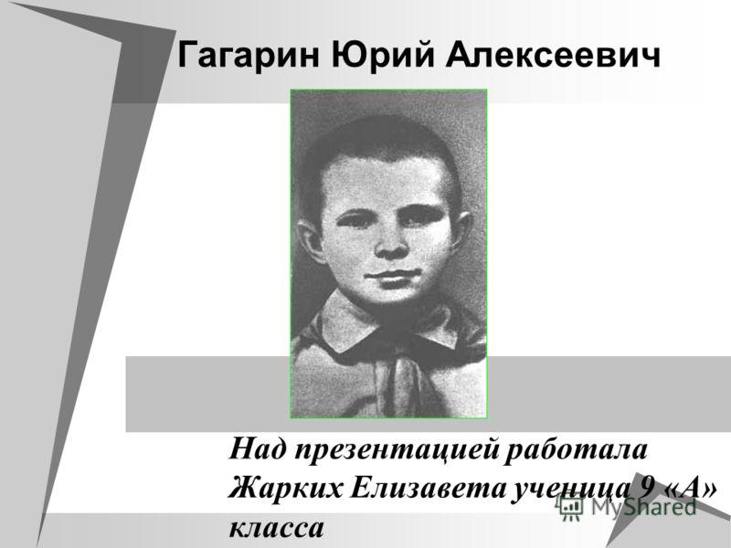 Гагарин Юрий Алексеевич Над презентацией работала Жарких Елизавета ученица 9 «А» класса