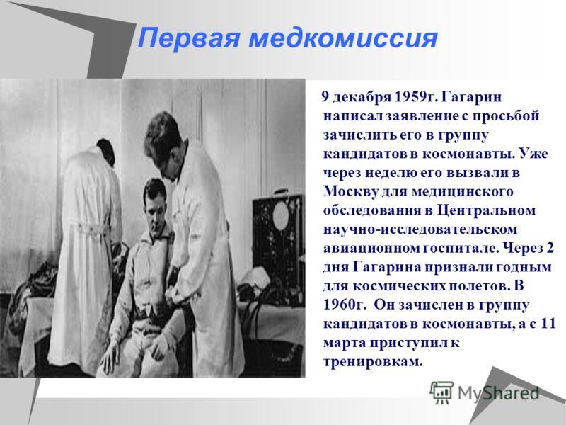 Первая медкомиссия 9 декабря 1959г. Гагарин написал заявление с просьбой зачислить его в группу кандидатов в космонавты. Уже через неделю его вызвали в Москву для медицинского обследования в Центральном научно-исследовательском авиационном госпитале.