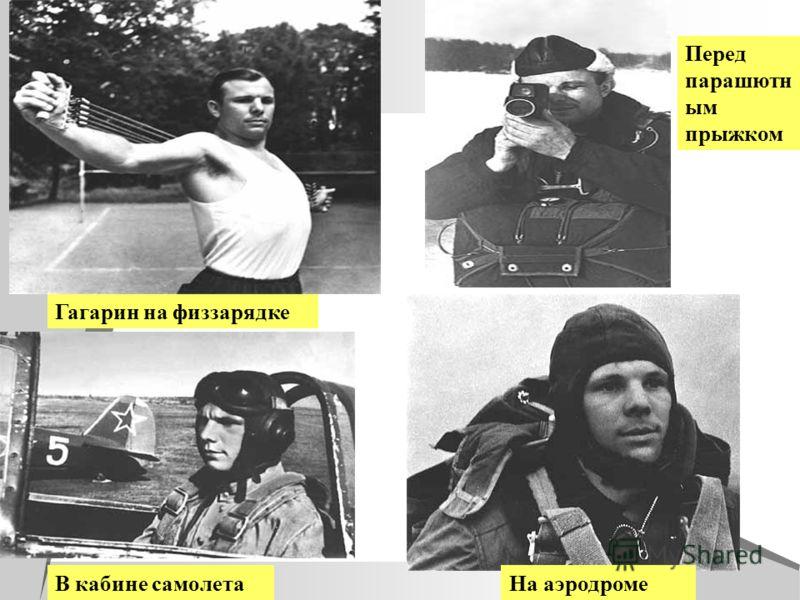 Гагарин на физзарядке В кабине самолета Перед парашютн ым прыжком На аэродроме
