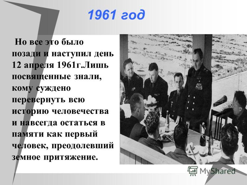 1961 год Но все это было позади и наступил день 12 апреля 1961г.Лишь посвященные знали, кому суждено перевернуть всю историю человечества и навсегда остаться в памяти как первый человек, преодолевший земное притяжение.