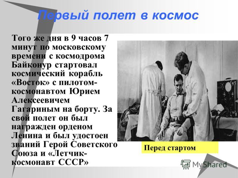 Первый полет в космос Того же дня в 9 часов 7 минут по московскому времени с космодрома Байконур стартовал космический корабль «Восток» с пилотом- космонавтом Юрием Алексеевичем Гагариным на борту. За свой полет он был награжден орденом Ленина и был