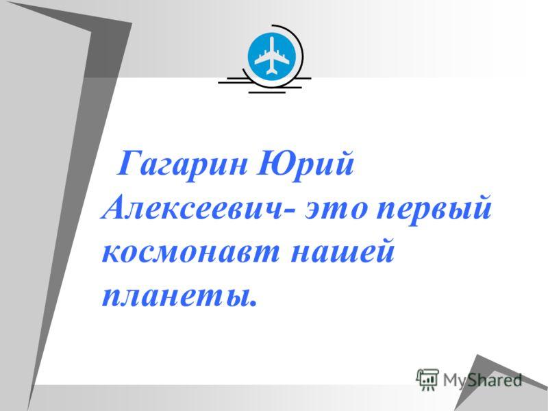 Гагарин Юрий Алексеевич- это первый космонавт нашей планеты.