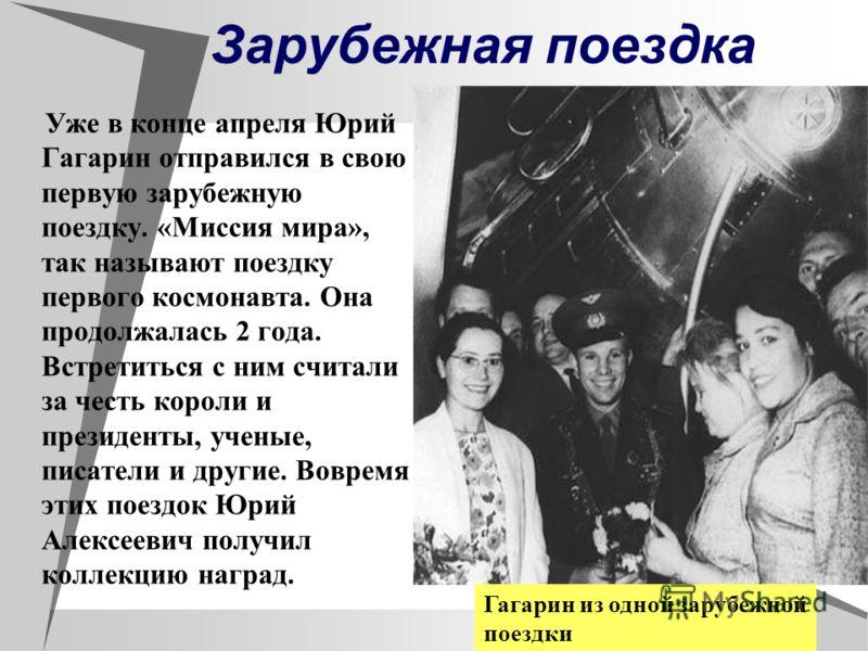 Зарубежная поездка Уже в конце апреля Юрий Гагарин отправился в свою первую зарубежную поездку. «Миссия мира», так называют поездку первого космонавта. Она продолжалась 2 года. Встретиться с ним считали за честь короли и президенты, ученые, писатели