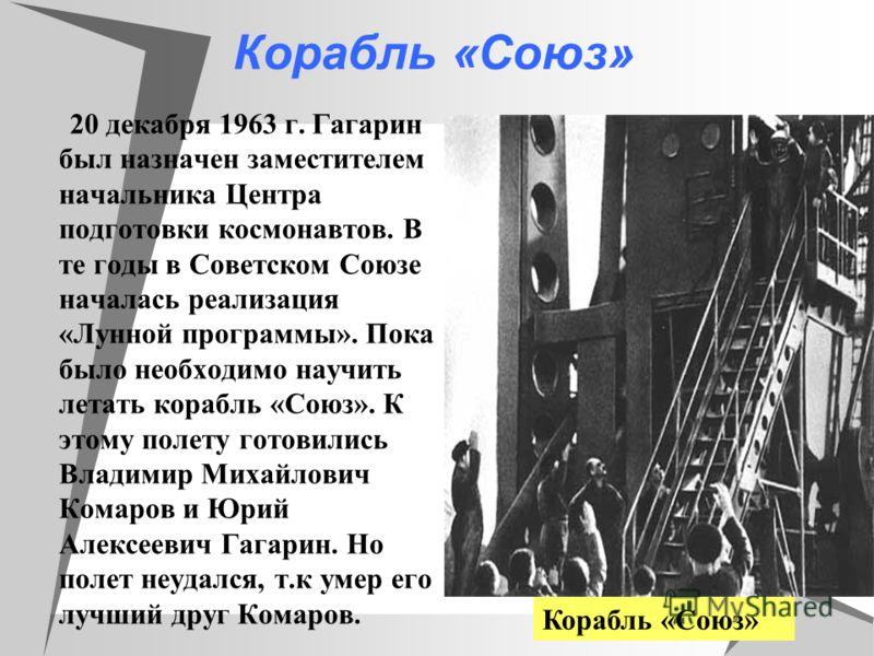 Корабль «Союз» 20 декабря 1963 г. Гагарин был назначен заместителем начальника Центра подготовки космонавтов. В те годы в Советском Союзе началась реализация «Лунной программы». Пока было необходимо научить летать корабль «Союз». К этому полету готов