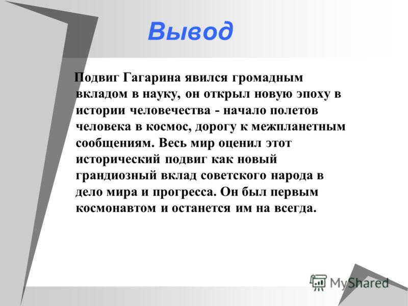 Вывод Подвиг Гагарина явился громадным вкладом в науку, он открыл новую эпоху в истории человечества - начало полетов человека в космос, дорогу к межпланетным сообщениям. Весь мир оценил этот исторический подвиг как новый грандиозный вклад советского
