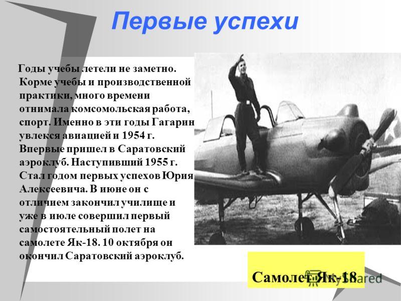 Первые успехи Годы учебы летели не заметно. Корме учебы и производственной практики, много времени отнимала комсомольская работа, спорт. Именно в эти годы Гагарин увлекся авиацией и 1954 г. Впервые пришел в Саратовский аэроклуб. Наступивший 1955 г. С