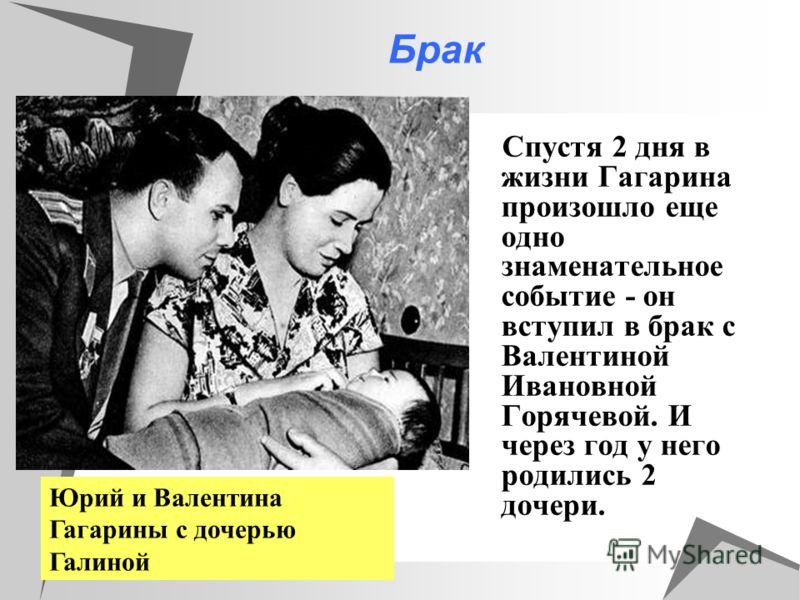 Брак Спустя 2 дня в жизни Гагарина произошло еще одно знаменательное событие - он вступил в брак с Валентиной Ивановной Горячевой. И через год у него родились 2 дочери. Юрий и Валентина Гагарины с дочерью Галиной