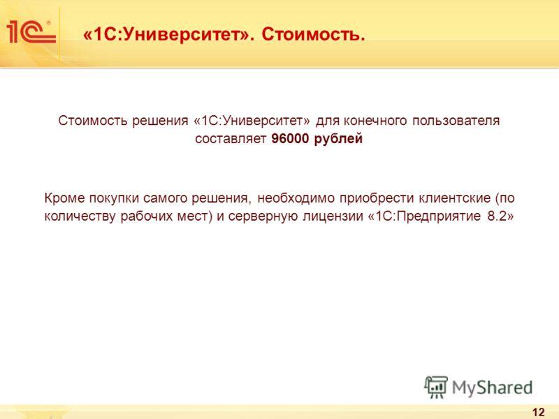 12 «1С:Университет». Стоимость. Стоимость решения «1С:Университет» для конечного пользователя составляет 96000 рублей Кроме покупки самого решения, необходимо приобрести клиентские (по количеству рабочих мест) и серверную лицензии «1С:Предприятие 8.2