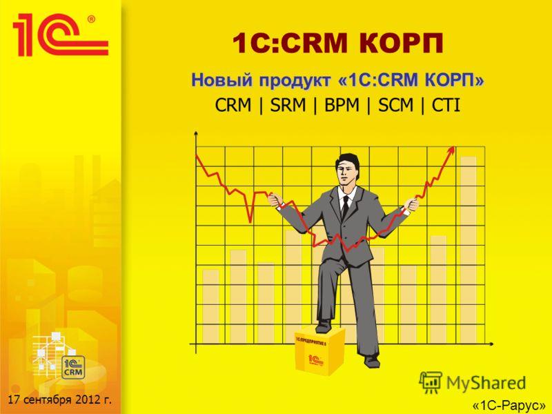 Новый продукт «1С:CRM КОРП» 1С:CRM КОРП Новый продукт «1С:CRM КОРП» CRM | SRM | BPM | SCM | CTI «1С-Рарус» 17 сентября 2012 г.