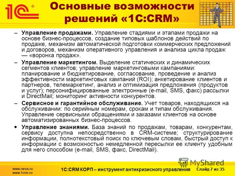 Слайд 7 из 35 www.rarus.ru www.1crm.ru 1С:CRM КОРП – инструмент антикризисного управления Основные возможности решений «1С:CRM» –Управление продажами. Управление стадиями и этапами продажи на основе бизнес-процессов, создание типовых шаблонов действи
