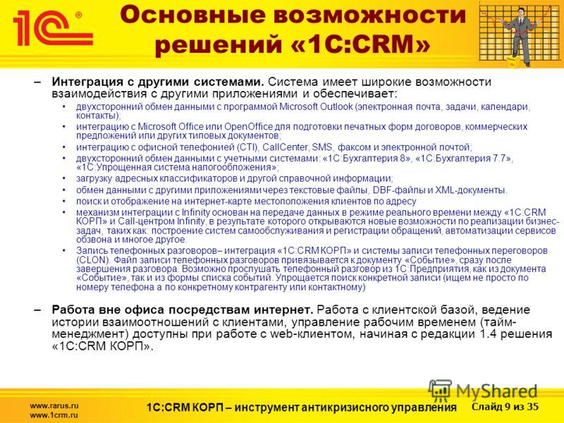 Слайд 9 из 35 www.rarus.ru www.1crm.ru 1С:CRM КОРП – инструмент антикризисного управления Основные возможности решений «1С:CRM» –Интеграция с другими системами. Система имеет широкие возможности взаимодействия с другими приложениями и обеспечивает: д
