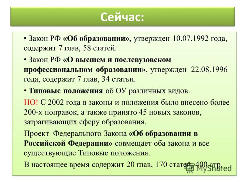 Сейчас: Закон РФ «Об образовании», утвержден 10.07.1992 года, содержит 7 глав, 58 статей. Закон РФ «О высшем и послевузовском профессиональном образовании», утвержден 22.08.1996 года, содержит 7 глав, 34 статьи. Типовые положения об ОУ различных видо